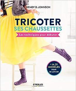b12a7b8a785 Amazon.fr - Tricoter ses chaussettes  Les techniques pour débuter. + de 20  modèles pour se lancer - Wendy D Johnson - Livres