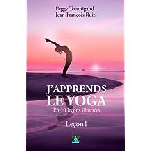 J'apprends le Yoga en 10 leçons - Leçon 1: A la redécouverte de son corps et des origines du Yoga (French Edition)