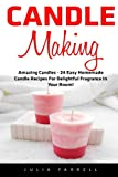 Candle Making: Amazing Candles - 24 Easy Homemade Candle Recipes For Delightful Fragrance In Your Room! (Candles, Candle Making, Aromatherapy)
