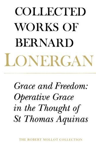 Grace and Freedom: Operative Grace in the Thought of St.Thomas Aquinas, Volume 1 (Collected Works of Bernard Lonergan)