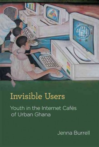 Read Online [ INVISIBLE USERS: YOUTH IN THE INTERNET CAFES OF URBAN GHANA [ INVISIBLE USERS: YOUTH IN THE INTERNET CAFES OF URBAN GHANA BY BURRELL, JENNA ( AUTHOR ) MAY-04-2012 ] By Burrell, Jenna ( Author) 2012 [ Hardcover ] ebook