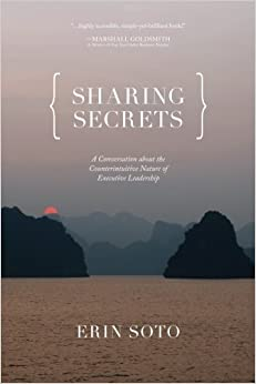 Book Sharing Secrets: A Conversation About the Counterintuitive Nature of Executive Leadership by Erin Soto (2014-10-14)