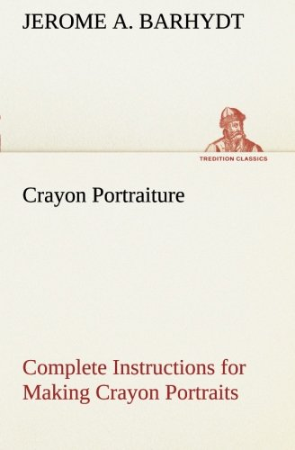 Crayon Portraiture Complete Instructions for Making Crayon Portraits on Crayon Paper and on Platinum, Silver and Bromide Enlargements (TREDITION CLASSICS)