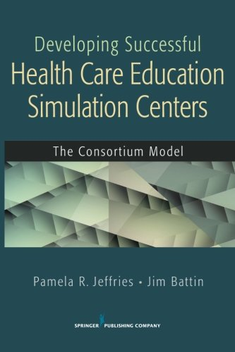 Developing Successful Health Care Education Simulation Centers: The Consortium Model by Brand: Springer Publishing Company