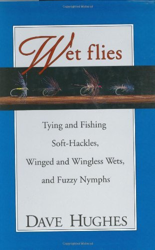 (Wet Flies: Tying and Fishing Soft-Hackles, Winged and Wingless Wets, and Fuzzy Nymphs)