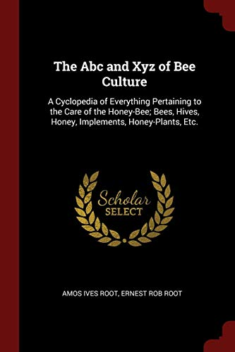 The Abc and Xyz of Bee Culture: A Cyclopedia of Everything Pertaining to the Care of the Honey-Bee; Bees, Hives, Honey, Implements, Honey-Plants, Etc.