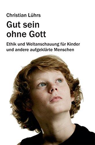 gut-sein-ohne-gott-ethik-und-weltanschauung-fr-kinder-und-andere-aufgeklrte-menschen-august-von-goethe-literaturverlag