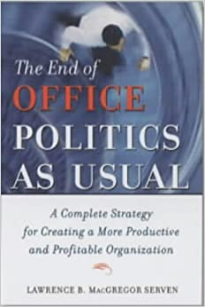 The End of Office Politics as Usual: A Complete Strategy for Creating a More Productive and Profitable Organization