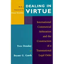 Dealing in Virtue: International Commercial Arbitration and the Construction of a Transnational Legal Order