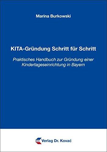 KITA-Gründung Schritt für Schritt: Praktisches Handbuch zur Gründung einer Kindertageseinrichtung in Bayern (Frühpädagogik in Forschung und Praxis)