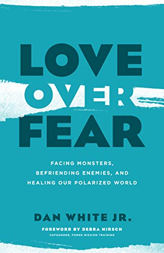 Love over Fear: Facing Monsters, Befriending Enemies, and Healing Our Polarized World by Dan White Jr.