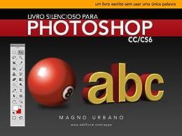 Livro Silencioso para Photoshop CC & CS6 (Aprenda a usar o Photoshop de maneira fácil e ilustrada): Um livro escrito sem usar uma única palavra (Portuguese Edition) by [Urbano, Magno]