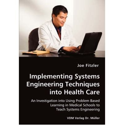 [ Implementing Systems Engineering Techniques Into Health Care - An Investigation Into Using Problem Based Learning in Medical Schools to Teach Systems BY Fitzler, Joe ( Author ) ] { Paperback } 2008 (School 2008 Learning System)