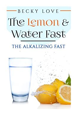 THE LEMON AND WATER FAST: Alkaline Diet: Lemon and Water Fasting (healthy living, intermittent fasting, fasting diet, fast for weight loss, fasting and prayer) (Health Detoxification Wellness Living)