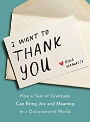 I Want to Thank You: How a Year of Gratitude Can Bring Joy and Meaning in a Disconnected World