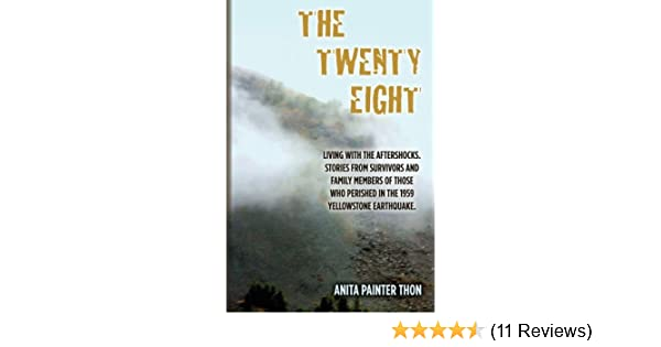 The Twenty Eight Living With The Aftershocks Stories From Survivors And Family Members Of Those Who Perished In The 1959 Yellowstone Earthquake Thon Anita Painter 9781505453515 Amazon Com Books