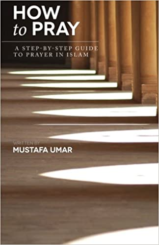 Amazon How To Pray A Step By Step Guide To Prayer In Islam