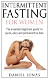 Intermittent Fasting for Woman: The Essential Beginners Guide for Quick, Easy and Permanent Fat Loss