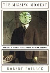 The Missing Moment: How the Unconscious Shapes Modern Science