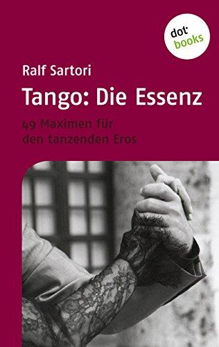 Tango: Die Essenz: 49 Maximen für den tanzenden Eros (German Edition)