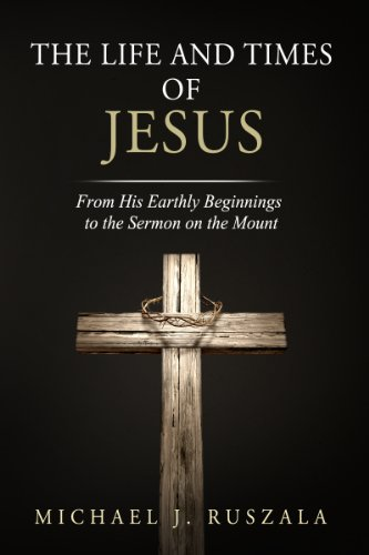 The Life and Times of Jesus: From His Earthly Beginnings to the Sermon on the Mount (Part I) by [Ruszala, Michael J., North, Wyatt]