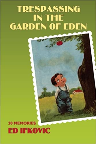 Trespassing in the Garden of Eden: 20 Memories: Ed Ifkovic ...