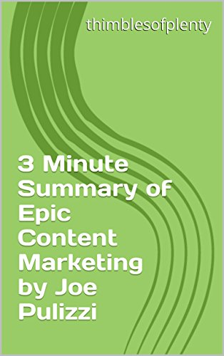 3 Minute Summary of Epic Content Marketing by Joe Pulizzi (thimblesofplenty 3 Minute Business Book Summary Series 1)