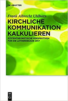 Book Kirchliche Kommunikation Kalkulieren: Systemtheoretische Perspektiven Fur Die Lutherdekade 2017 (Praktische Theologie Im Wissenschaftsdiskurs)