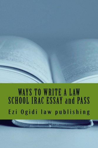 WAYS TO WRITE A LAW SCHOOL IRAC ESSAY and PASS: IRAC 401 to 101, final year to first year