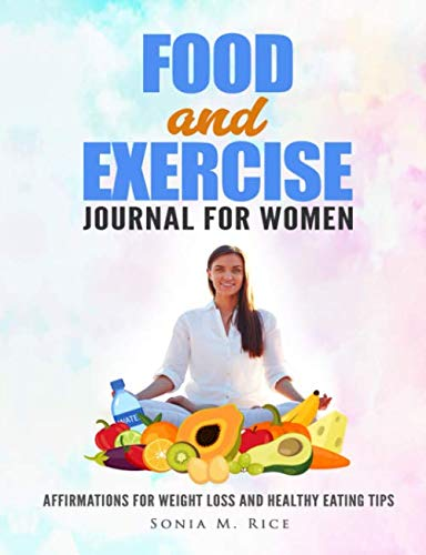 FOOD and EXERCISE JOURNAL for WOMEN: Affirmations for Weight Loss and Healthy Eating Tips (Food, Exercise, Health Awareness and Other Life Lesson Journals for the Entire Family)
