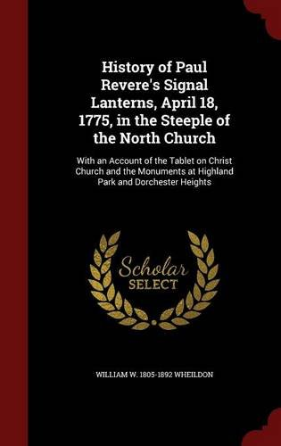 Read Online History of Paul Revere's Signal Lanterns, April 18, 1775, in the Steeple of the North Church: With an Account of the Tablet on Christ Church and the Monuments at Highland Park and Dorchester Heights pdf epub