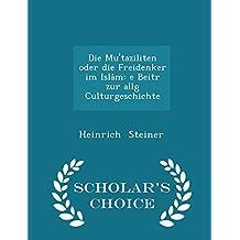 Die Mu'taziliten Oder Die Freidenker Im Islam: E Beitr Zur Allg Culturgeschichte - Scholar's Choice Edition