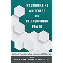 Interrogating Whiteness and Relinquishing Power: White Faculty's Commitment to Racial Consciousness in STEM Classrooms...