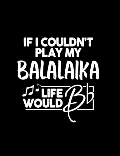 """If I Couldn?t Play My Balalaika Life Would Bb - 7.44 x 9.69 College Ruled Composition Notebook: Cute Funny Balalaika Notebook - 7.44"""" x 9.69"""" College ... Music Band Writing Book for Balalaika Player"""