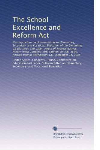 The School Excellence and Reform Act: Hearing before the Subcommittee on Elementary, Secondary, and Vocational Education of the Committee on Education ... held in Washington, DC, September 18, 1985