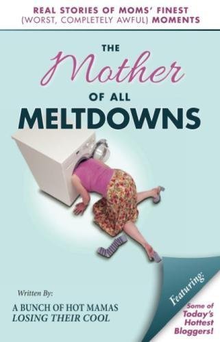 The Mother of All Meltdowns: Real Stories of Moms' Finest (Worst, Completely Awful) Moments