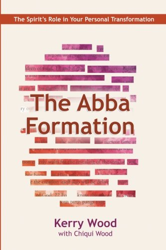 The Abba Formation: The Spirit's Role in Your Personal Transformation (The Abba Series) (Volume 3)