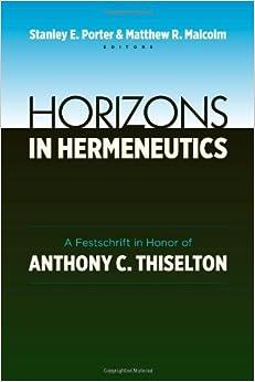 Horizons in Hermeneutics: A Festschrift in Honor of Anthony Thiselton by Stanley E Porter (2013-05-31)