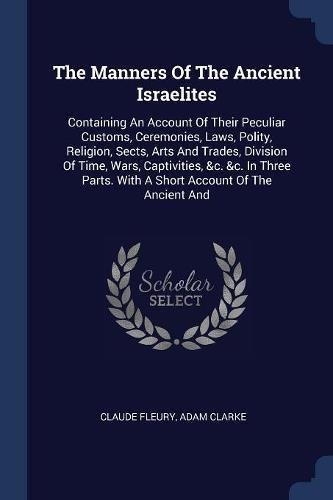 The Manners Of The Ancient Israelites: Containing An Account Of Their Peculiar Customs, Ceremonies, Laws, Polity, Religion, Sects, Arts And Trades, ... With A Short Account Of The Ancient And PDF