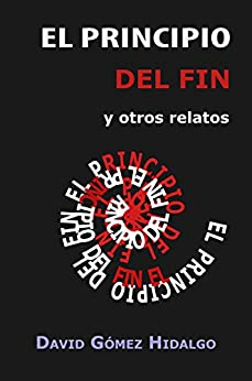 El principio del fin: y otros relatos (Spanish Edition) by [Hidalgo, David Gómez]