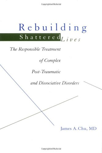 Rebuilding Shattered Lives: The Responsible Treatment of Complex Post-Traumatic and Dissociative Disorders