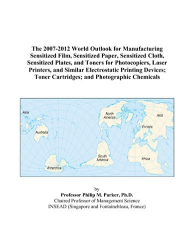 The 2007-2012 World Outlook for Manufacturing Sensitized Film, Sensitized Paper, Sensitized Cloth, Sensitized Plates, and Toners for Photocopiers, ... Toner Cartridges; and Photographic Chemicals