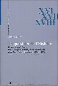 La question de l'Histoire. : Nature, liberté, esprit, les paradigmes métaphysiques de l'Histoire chez Kant, Fichte, Hegel entre 1784 et 1806 par Jean-Marc Ferry