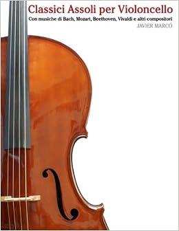 Classici Assoli per Violoncello: Facile Violoncello! Con musiche di Bach, Mozart, Beethoven, Vivaldi e altri compositori
