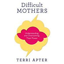 Difficult Mothers: Understanding and Overcoming Their Power Audiobook by Terri Apter Narrated by Emily C. Michaels