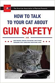Amazon Com How To Talk To Your Cat About Gun Safety And Abstinence Drugs Satanism And Other Dangers That Threaten Their Nine Lives 9780451494924 Auburn Zachary Books