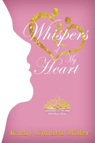 Book: Whispers of My Heart - Daughters of the King Bible Study Series by Kathy Collard Miller