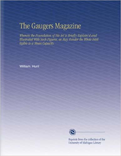 The Gaugers Magazine: Wherein the Foundation of His Art is Briefly Explain'd and Illustrated With Such Figures, as May Render the Whole Intelligible to a Mean Capacity.