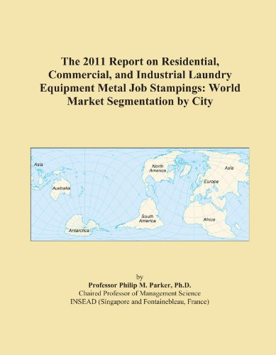 The 2011 Report on Residential, Commercial, and Industrial Laundry Equipment Metal Job Stampings: World Market Segmentation by City