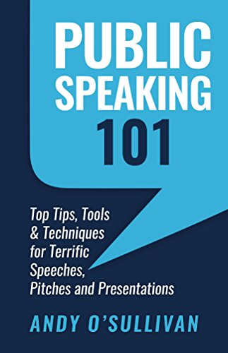 Public Speaking 101: Top Tips, Tools & Techniques for Terrific Speeches, Pitches and Presentations